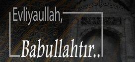 Evliyaullah, Babullahtır..